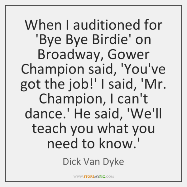 When I auditioned for 'Bye Bye Birdie' on Broadway, Gower Champion said, ...