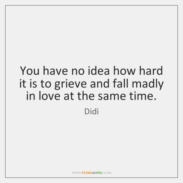 You have no idea how hard it is to grieve and fall ...