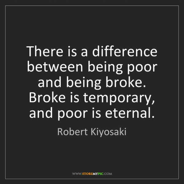 Robert Kiyosaki: There is a difference between being poor and being broke....