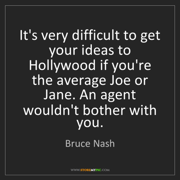 Bruce Nash: It's very difficult to get your ideas to Hollywood if...