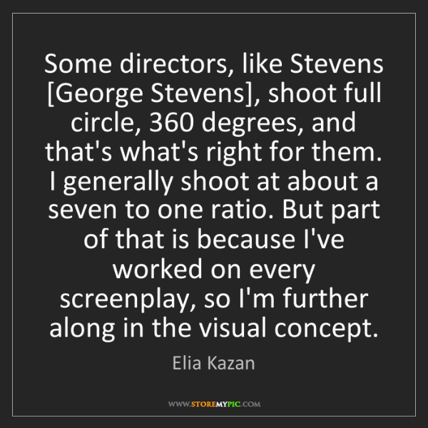 Elia Kazan: Some directors, like Stevens [George Stevens], shoot...