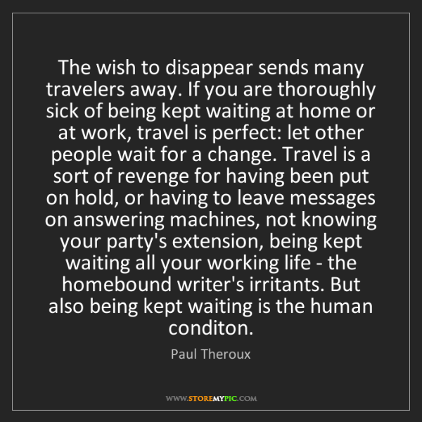 Paul Theroux: The wish to disappear sends many travelers away. If you...