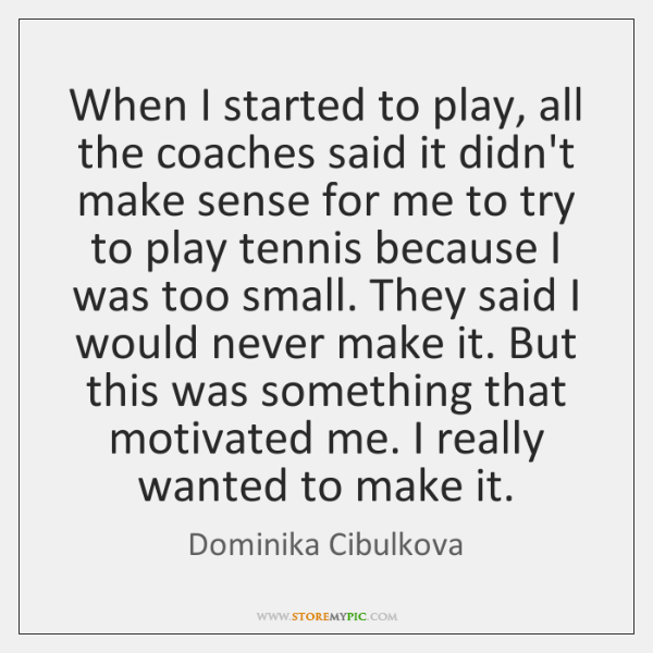 When I started to play, all the coaches said it didn't make ...