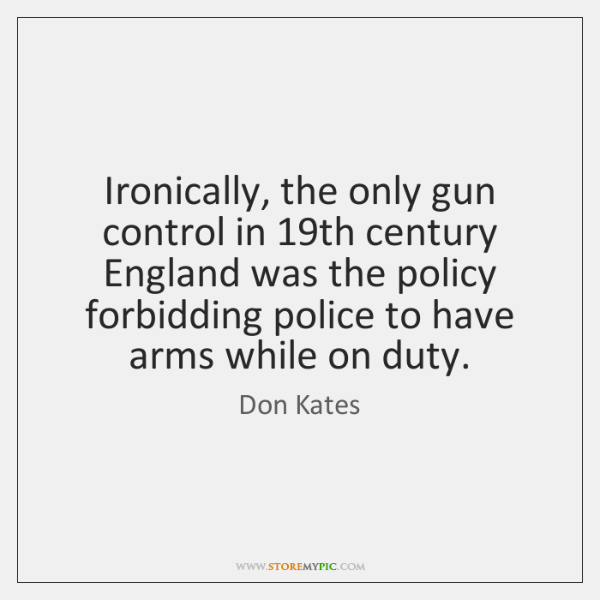 Ironically, the only gun control in 19th century England was the policy ...