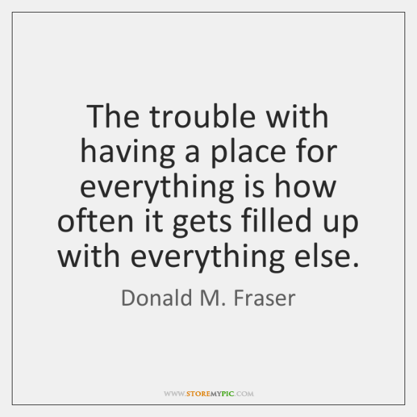 The trouble with having a place for everything is how often it ...