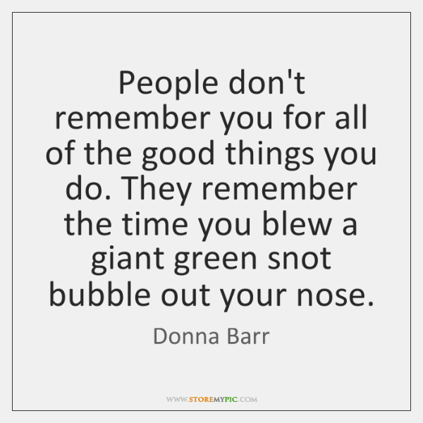 People don't remember you for all of the good things you do. ...