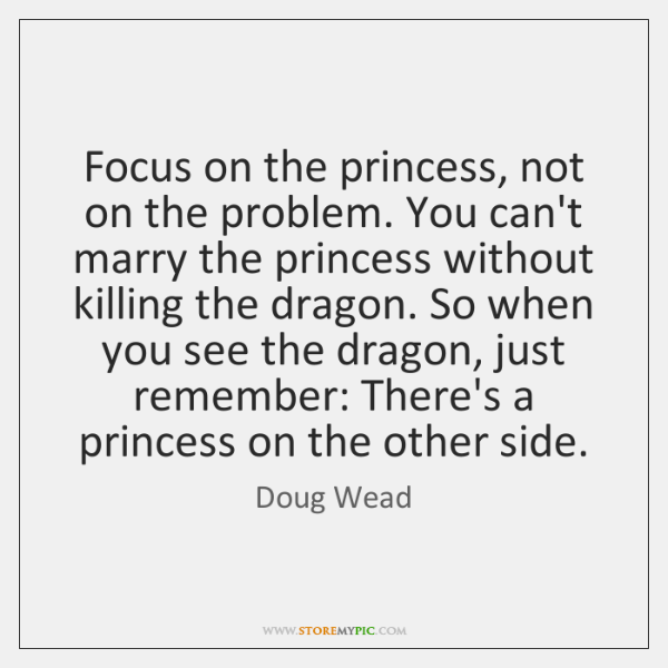 Focus on the princess, not on the problem. You can't marry the ...