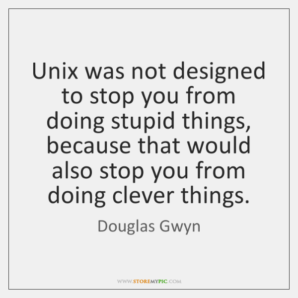 Unix was not designed to stop you from doing stupid things, because ...