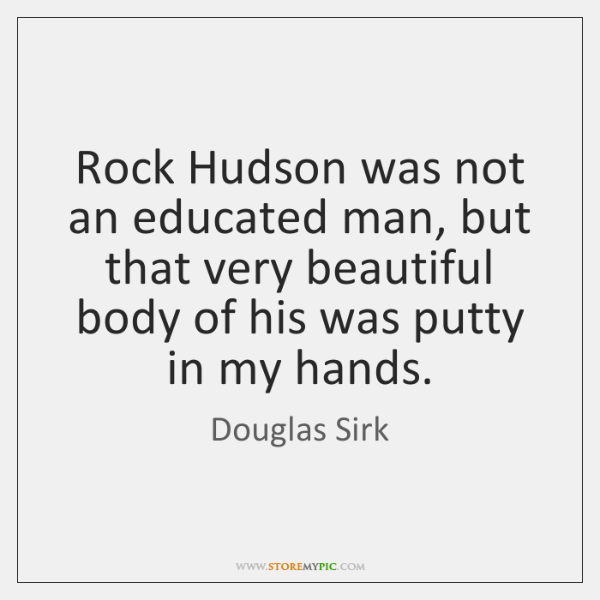 Rock Hudson was not an educated man, but that very beautiful body ...
