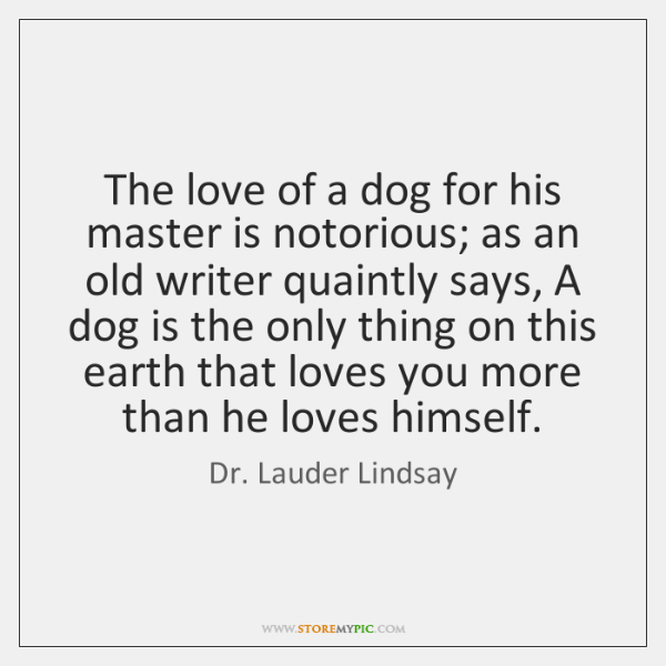 The love of a dog for his master is notorious; as an ...