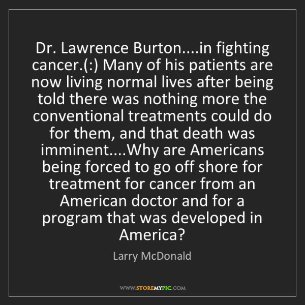 Larry McDonald: Dr. Lawrence Burton....in fighting cancer.(:) Many of...