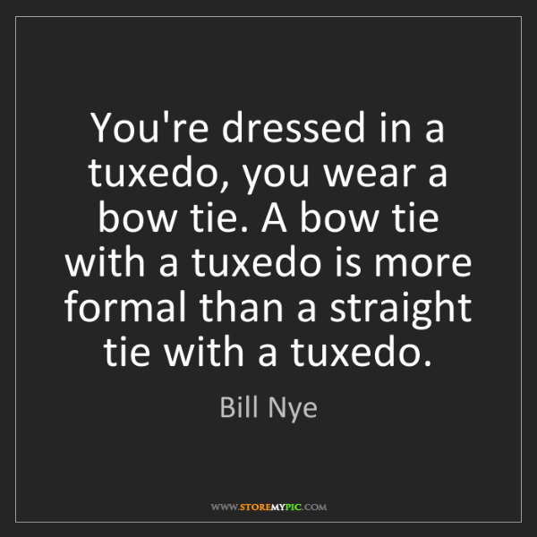 Bill Nye: You're dressed in a tuxedo, you wear a bow tie. A bow...
