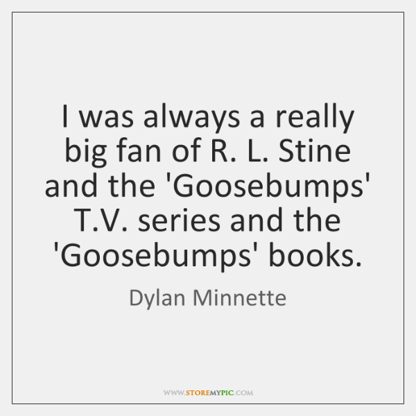 I was always a really big fan of R. L. Stine and ...