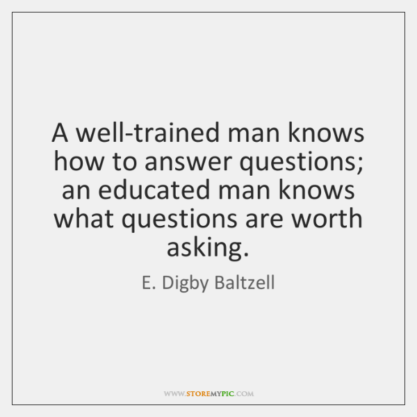 A well-trained man knows how to answer questions; an educated man knows ...