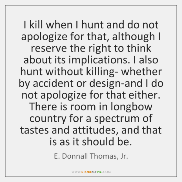 I kill when I hunt and do not apologize for that, although ...