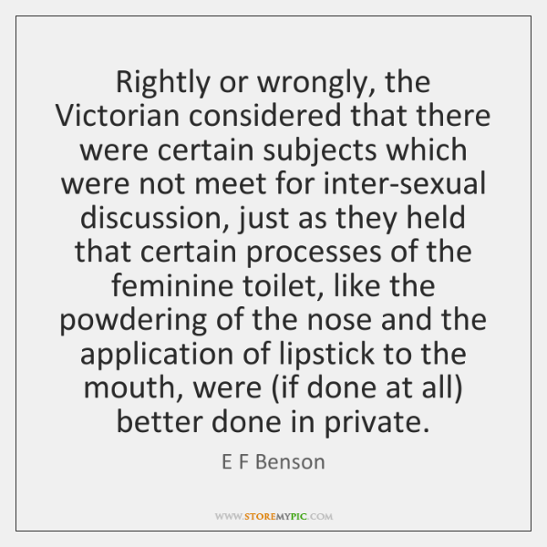 Rightly or wrongly, the Victorian considered that there were certain subjects which ...