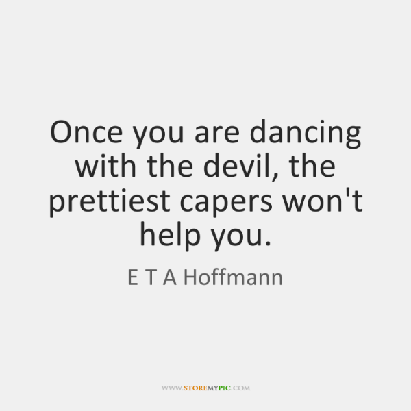 Once you are dancing with the devil, the prettiest capers won't help ...