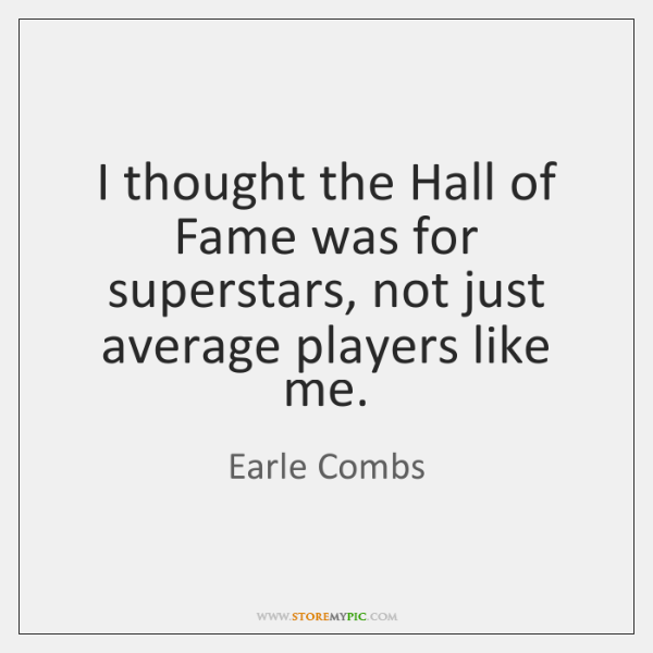 I thought the Hall of Fame was for superstars, not just average ...