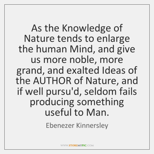 As the Knowledge of Nature tends to enlarge the human Mind, and ...