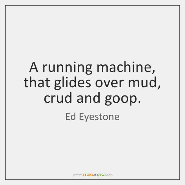 A running machine, that glides over mud, crud and goop.