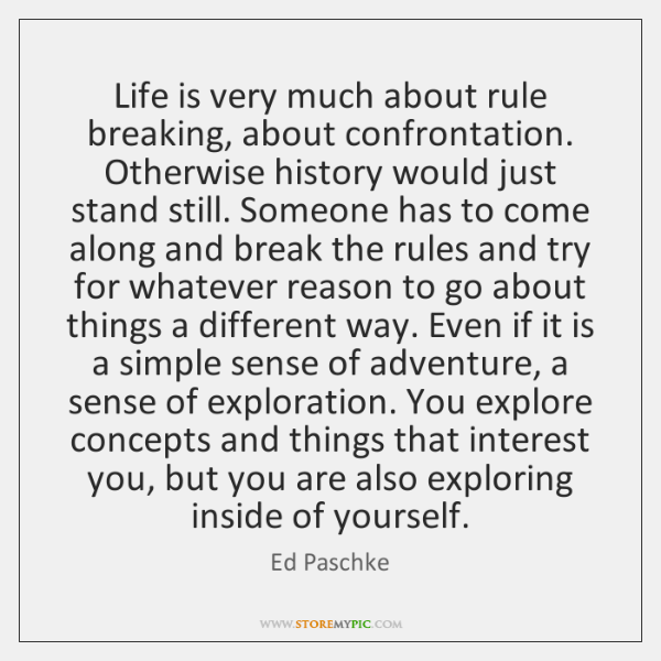 Life is very much about rule breaking, about confrontation. Otherwise history would ...