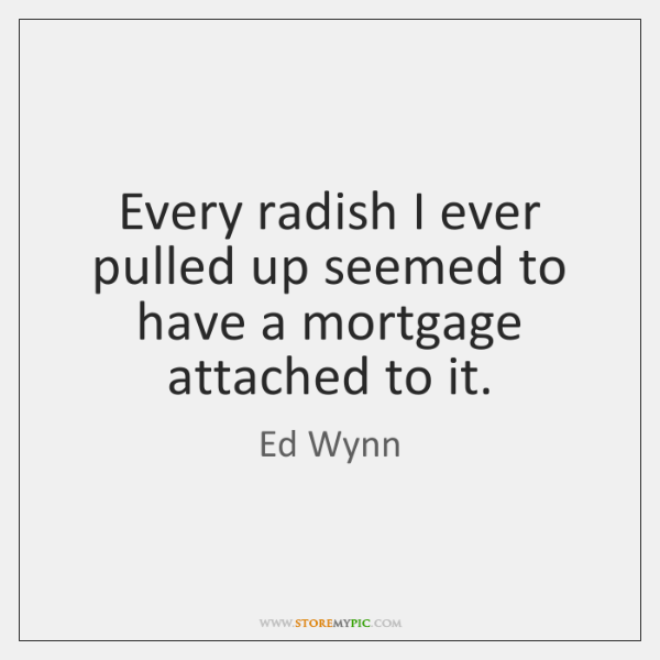 Every radish I ever pulled up seemed to have a mortgage attached ...
