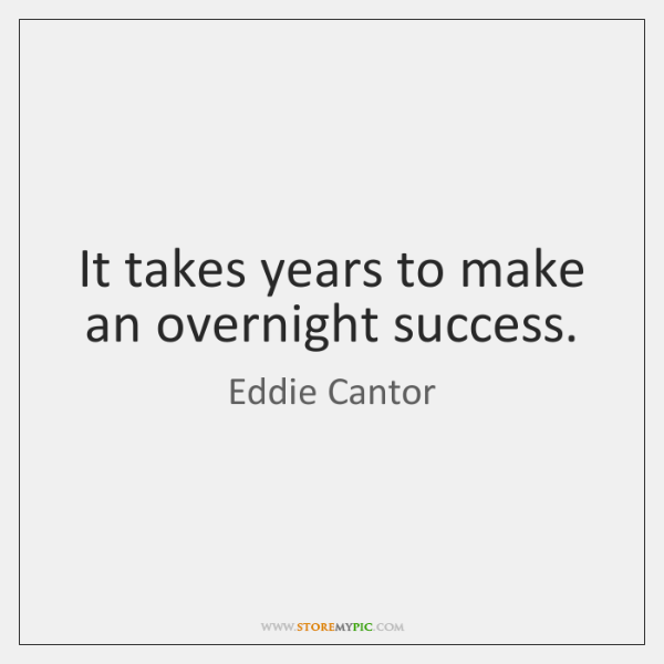 It takes years to make an overnight success.