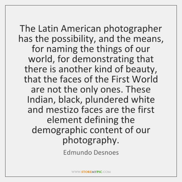 The Latin American photographer has the possibility, and the means, for naming ...
