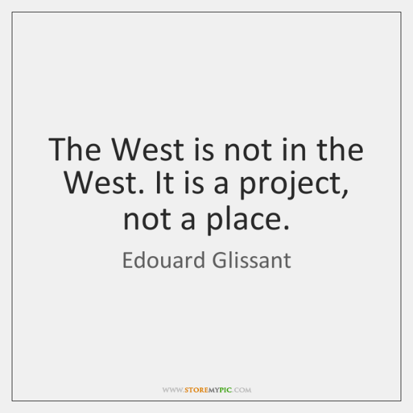 The West is not in the West. It is a project, not ...