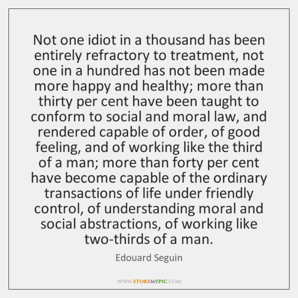 Not one idiot in a thousand has been entirely refractory to treatment, ...