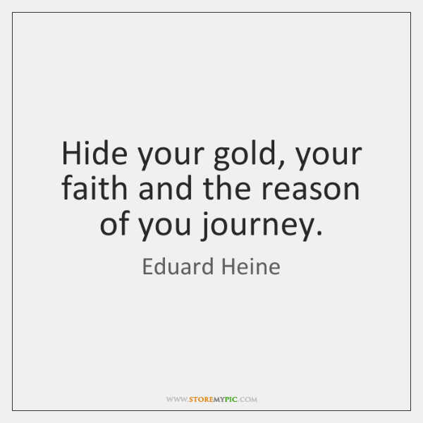 Hide your gold, your faith and the reason of you journey.