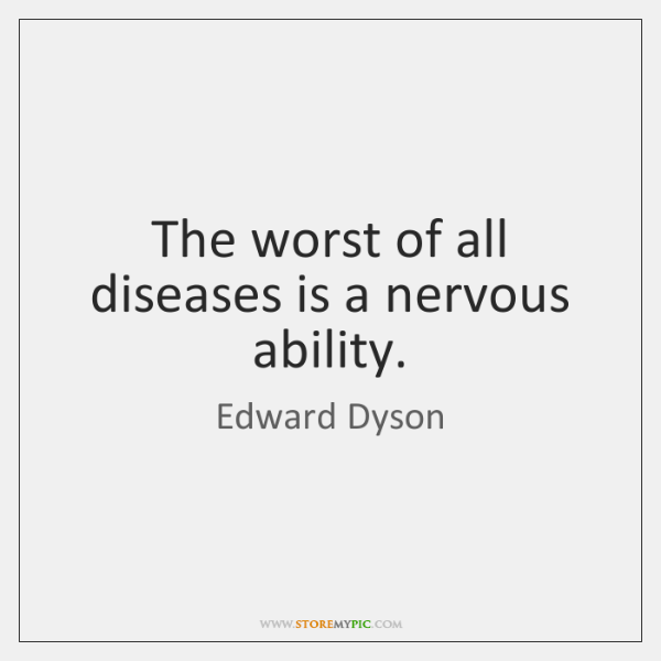 The worst of all diseases is a nervous ability.