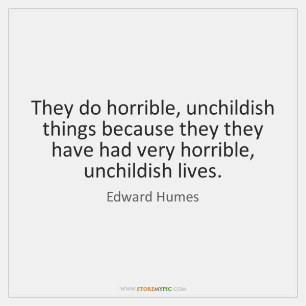 They do horrible, unchildish things because they they have had very horrible, ...