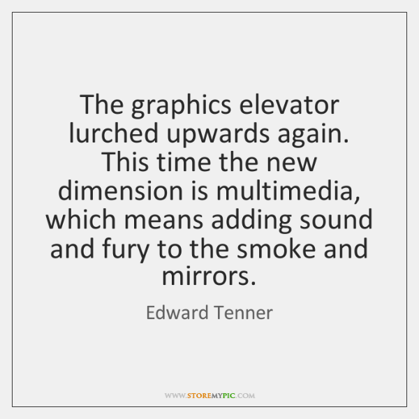 The graphics elevator lurched upwards again. This time the new dimension is ...