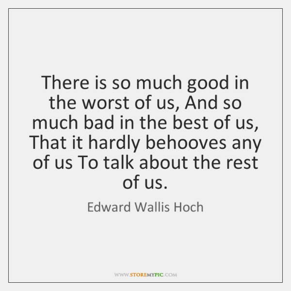 There is so much good in the worst of us, And so ...