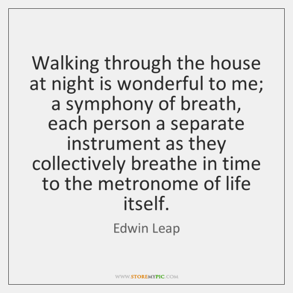 Walking through the house at night is wonderful to me; a symphony ...