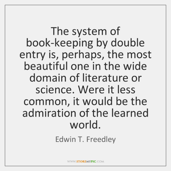 The system of book-keeping by double entry is, perhaps, the most beautiful ...