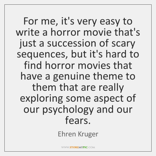 For me, it's very easy to write a horror movie that's just ...