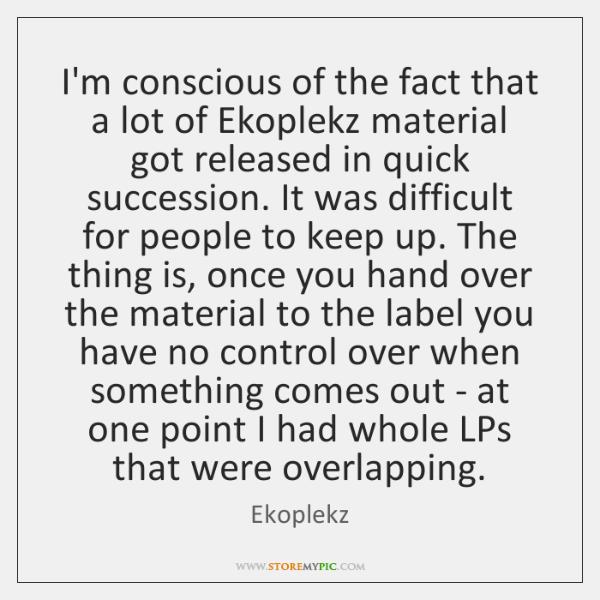 I'm conscious of the fact that a lot of Ekoplekz material got ...