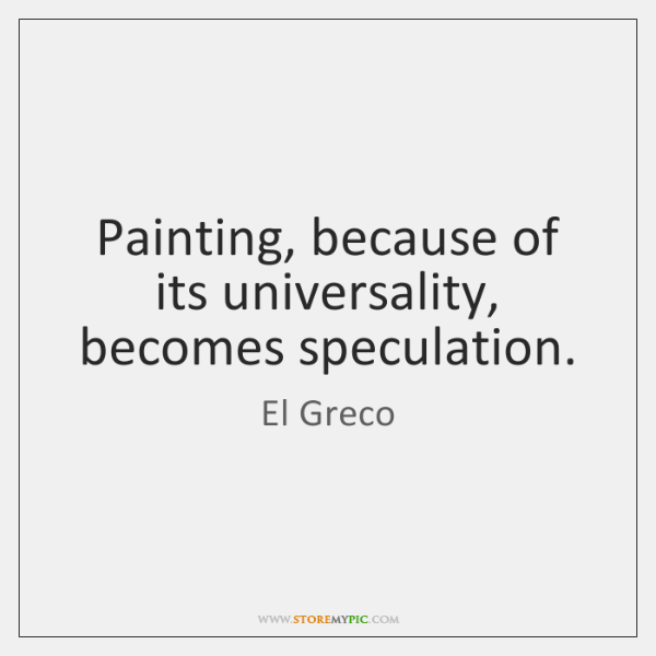 Painting, because of its universality, becomes speculation.