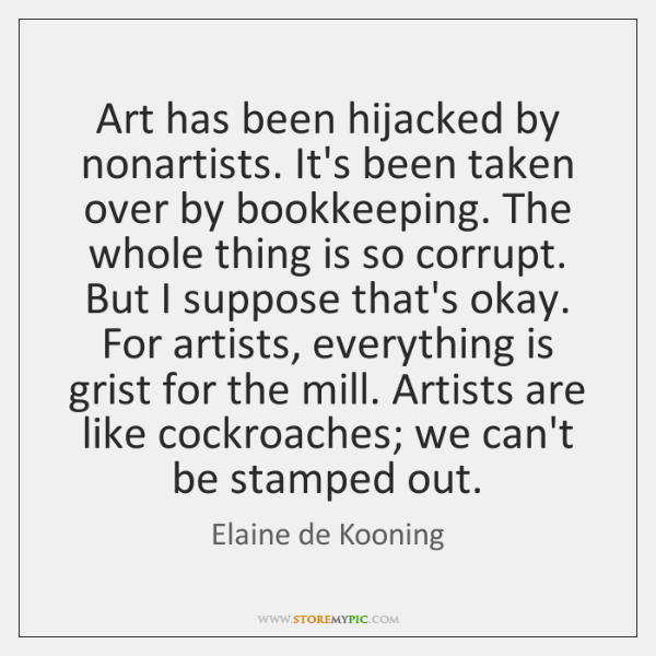 Art has been hijacked by nonartists. It's been taken over by bookkeeping. ...