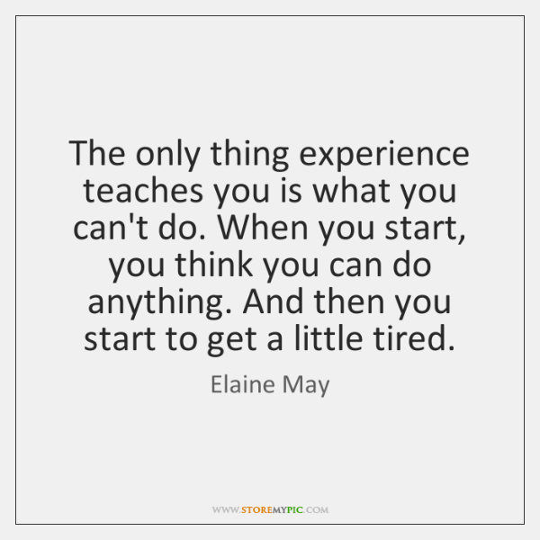 The only thing experience teaches you is what you can't do. When ...
