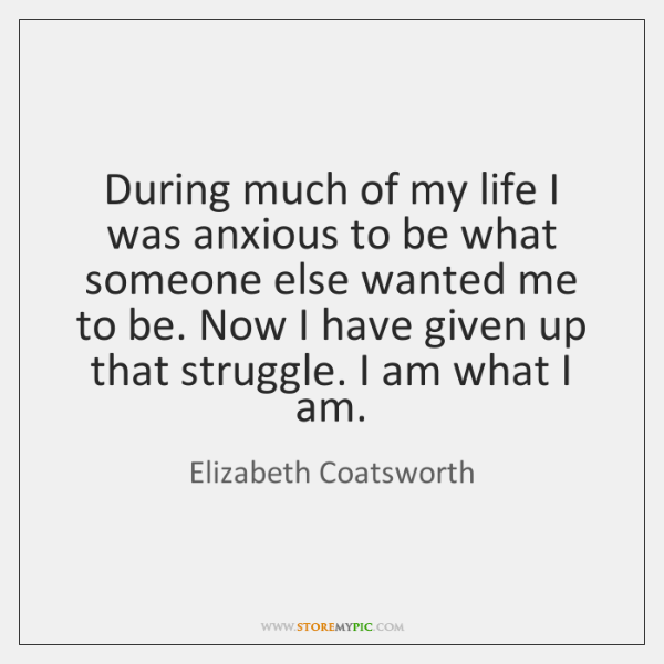 During much of my life I was anxious to be what someone ...