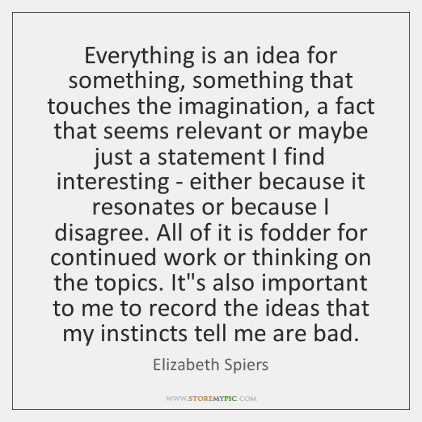 Everything is an idea for something, something that touches the imagination, a ...