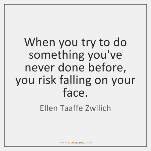 When you try to do something you've never done before, you risk ...