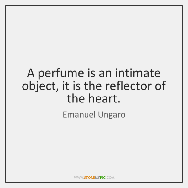 A perfume is an intimate object, it is the reflector of the ...