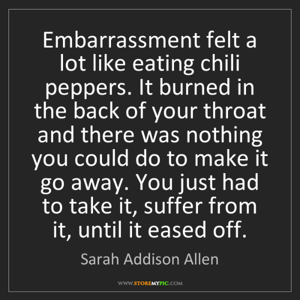 Sarah Addison Allen: Embarrassment felt a lot like eating chili peppers. It...