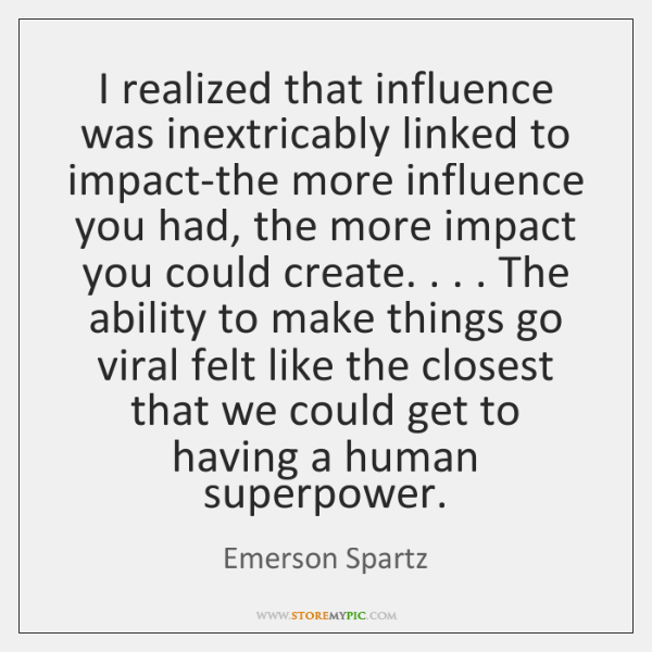 I realized that influence was inextricably linked to impact-the more influence you ...