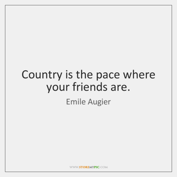 Country is the pace where your friends are.