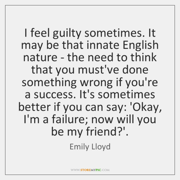 I feel guilty sometimes. It may be that innate English nature - ...